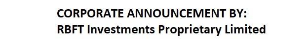 CORPORATE ANNOUNCEMENT BY: RBFT Investments Proprietary Limited